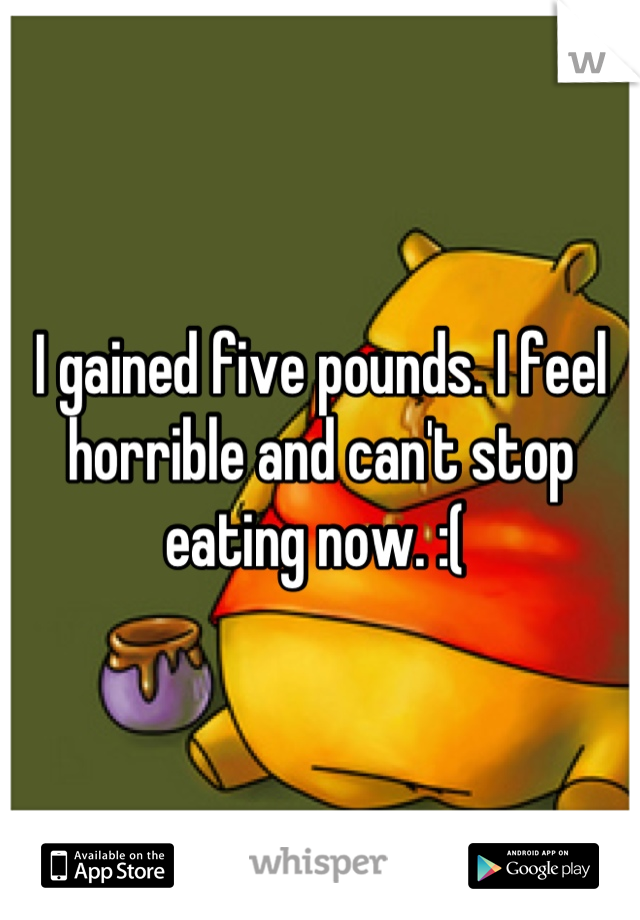 I gained five pounds. I feel horrible and can't stop eating now. :(