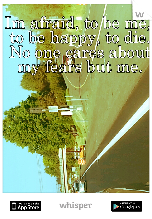 Im afraid, to be me, to be happy, to die. No one cares about my fears but me.