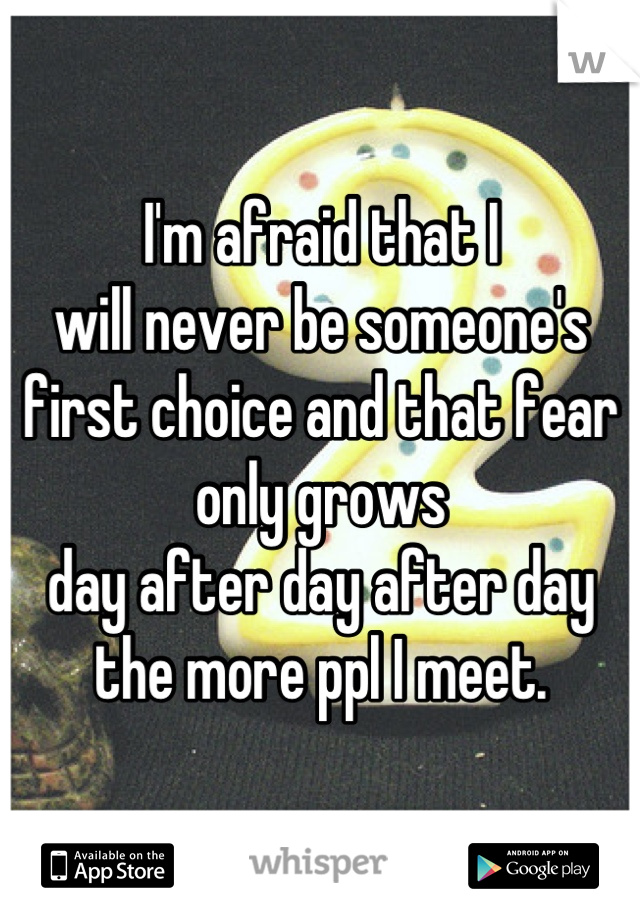 I'm afraid that I  will never be someone's  first choice and that fear  only grows  day after day after day  the more ppl I meet.