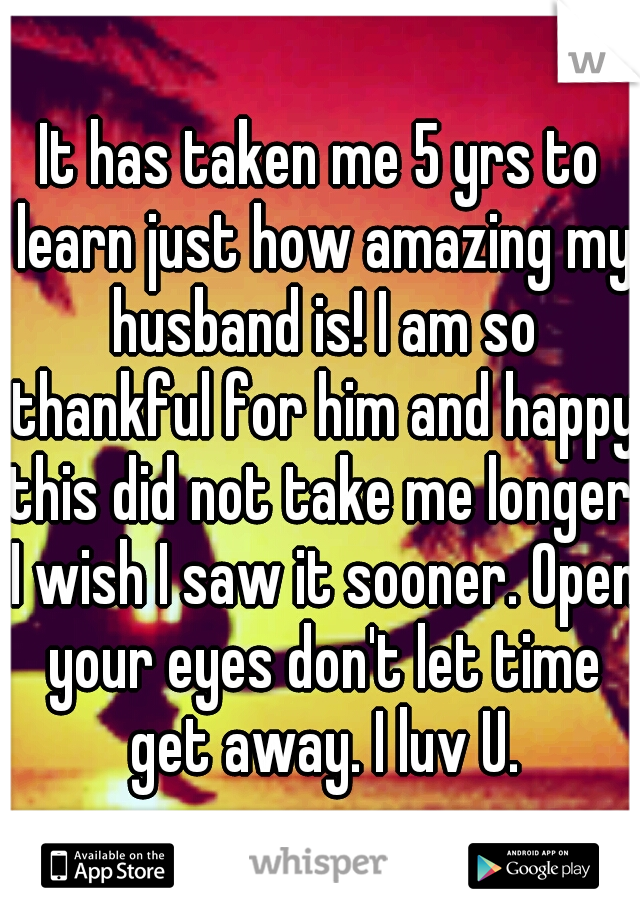 It has taken me 5 yrs to learn just how amazing my husband is! I am so thankful for him and happy this did not take me longer. I wish I saw it sooner. Open your eyes don't let time get away. I luv U.