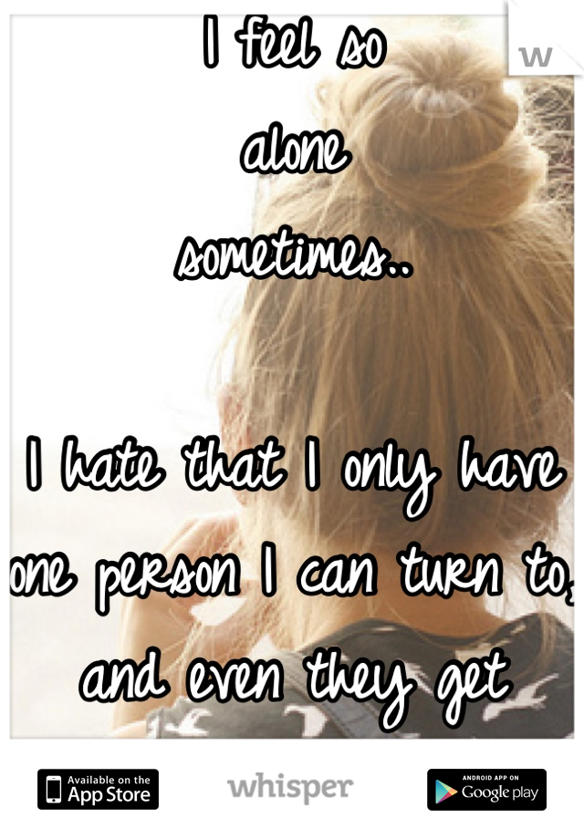 I feel so  alone  sometimes..  I hate that I only have one person I can turn to, and even they get exhausted with me..
