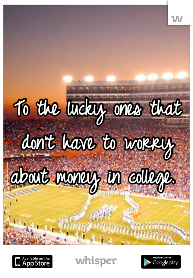 To the lucky ones that don't have to worry about money in college.