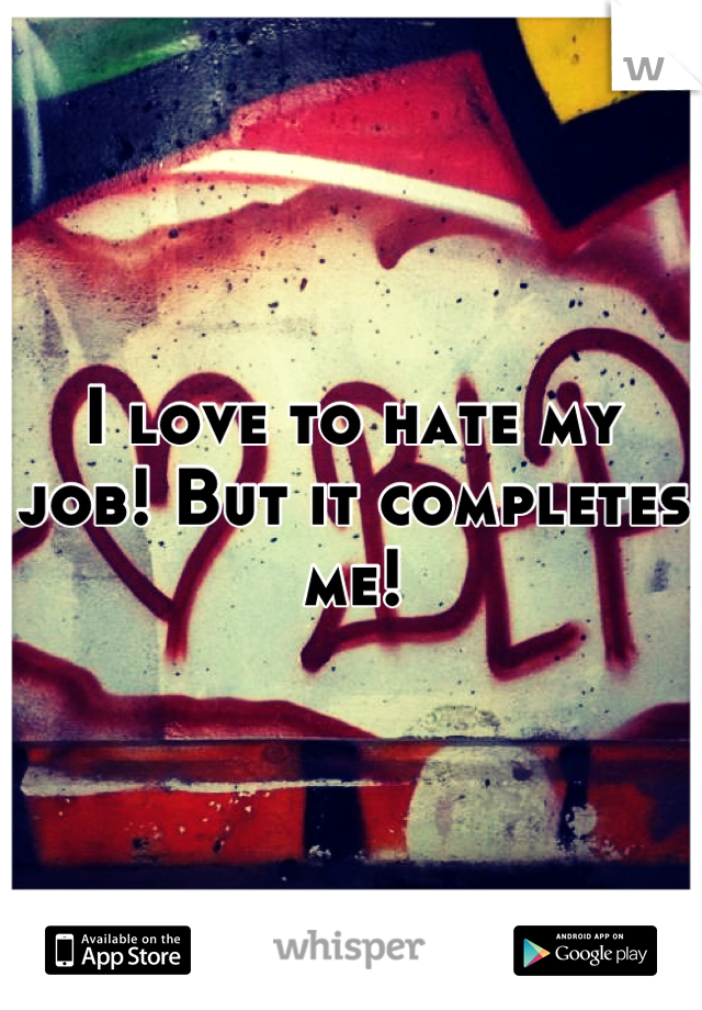 I love to hate my job! But it completes me!