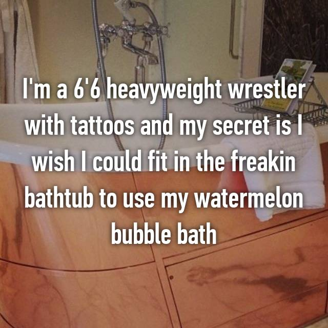 I'm a 6'6 heavyweight wrestler with tattoos and my secret is I wish I could fit in the freakin bathtub to use my watermelon bubble bath