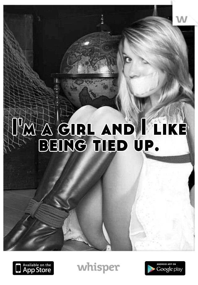 I M A Girl And I Like Being Tied Up