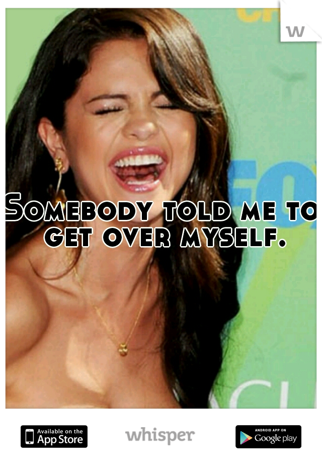 Somebody told me to get over myself.