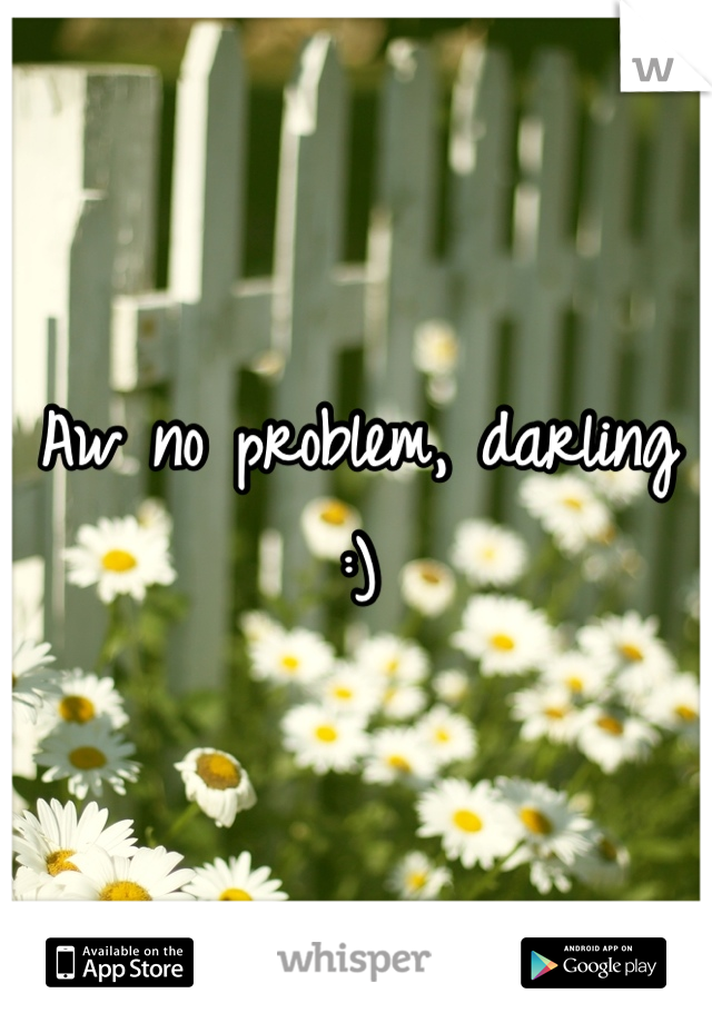 No problems darling