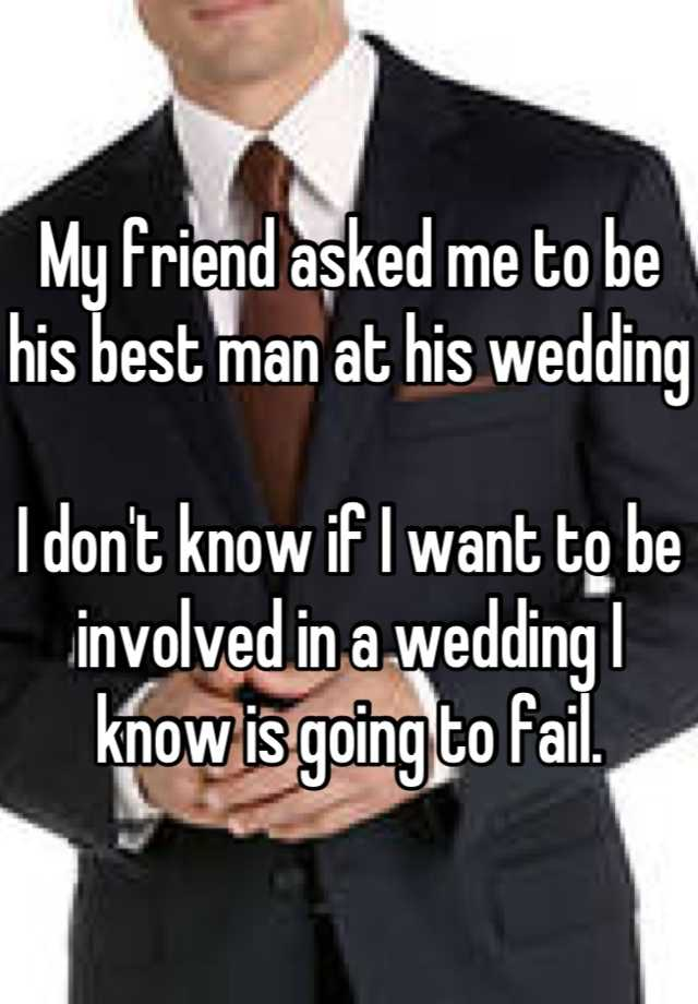 My Friend Asked Me To Be His Best Man At Wedding I Don T Know If Want Involved In A Is Going Fail