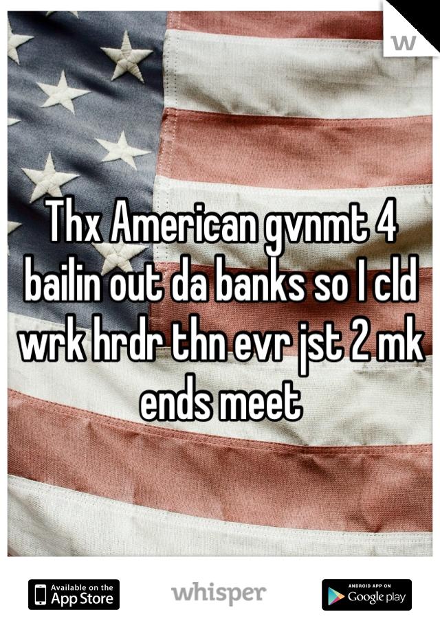 Thx American gvnmt 4 bailin out da banks so I cld wrk hrdr thn evr jst 2 mk ends meet
