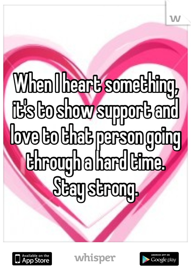 When I heart something, it's to show support and love to that person going through a hard time. Stay strong.