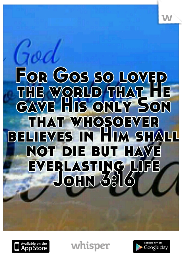 For Gos so loved the world that He gave His only Son that whosoever believes in Him shall not die but have everlasting life John 3:16