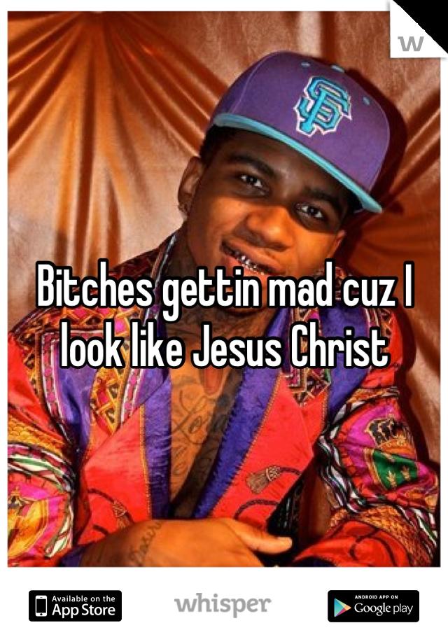 Bitches gettin mad cuz I look like Jesus Christ