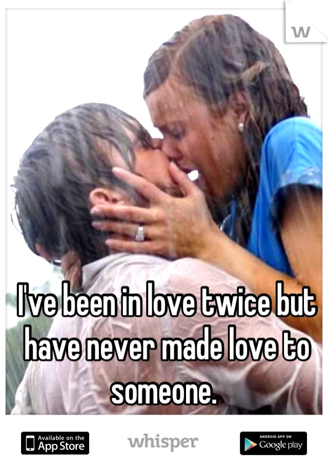 I've been in love twice but have never made love to someone.