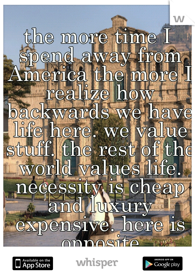 the more time I spend away from America the more I realize how backwards we have life here. we value stuff. the rest of the world values life. necessity is cheap and luxury expensive. here is opposite