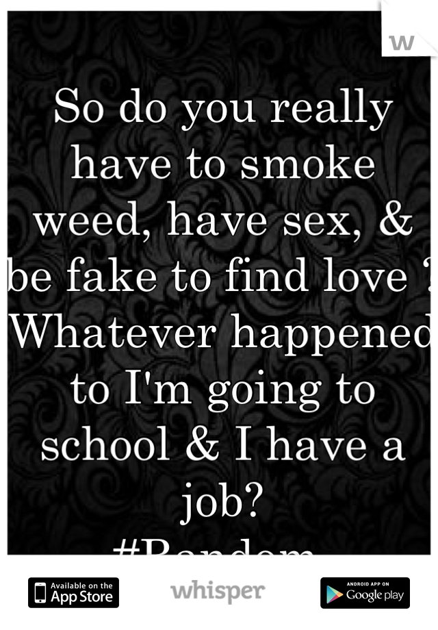 So do you really have to smoke weed, have sex, & be fake to find love ?  Whatever happened to I'm going to school & I have a job?  #Random