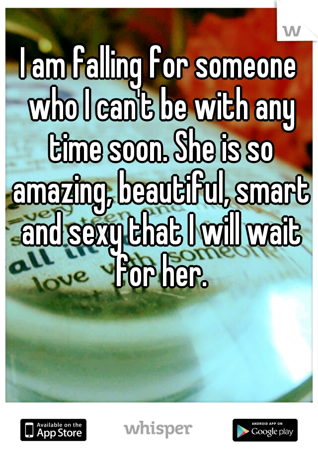 I am falling for someone who I can't be with any time soon. She is so amazing, beautiful, smart and sexy that I will wait for her.