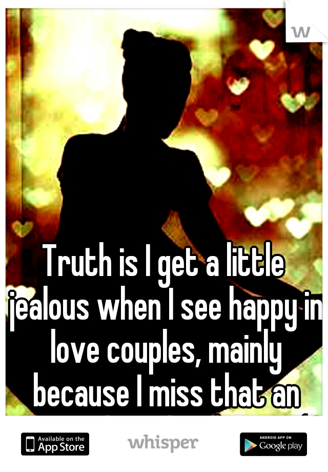 Truth is I get a little jealous when I see happy in love couples, mainly because I miss that an want what they have </3