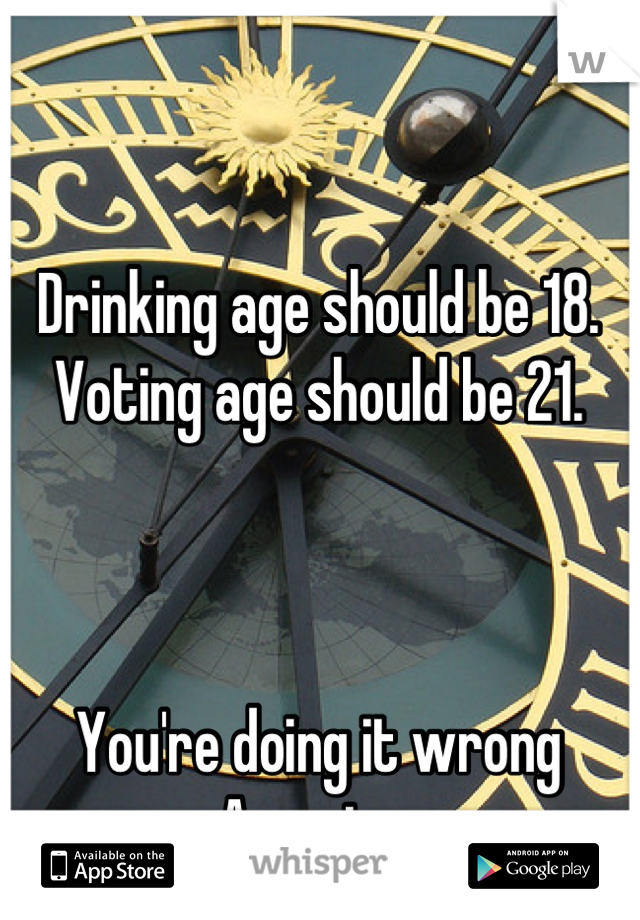 Drinking age should be 18. Voting age should be 21.    You're doing it wrong America.