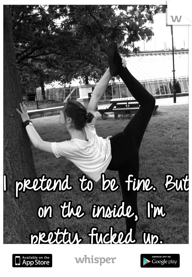 I pretend to be fine. But on the inside, I'm pretty fucked up.