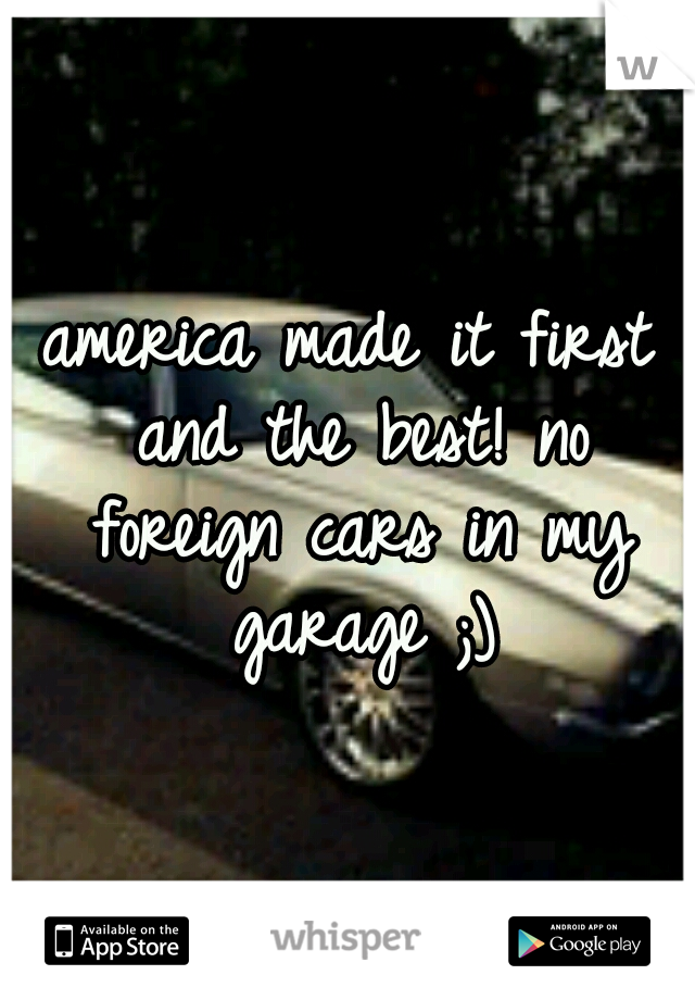 america made it first and the best! no foreign cars in my garage ;)