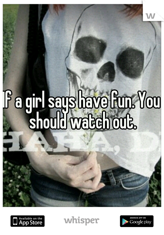 If a girl says have fun. You should watch out.