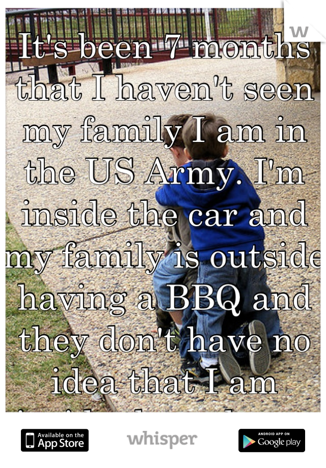 It's been 7 months that I haven't seen my family I am in the US Army. I'm inside the car and my family is outside having a BBQ and they don't have no idea that I am inside the red car.