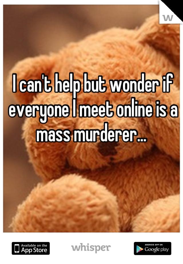 I can't help but wonder if everyone I meet online is a mass murderer...