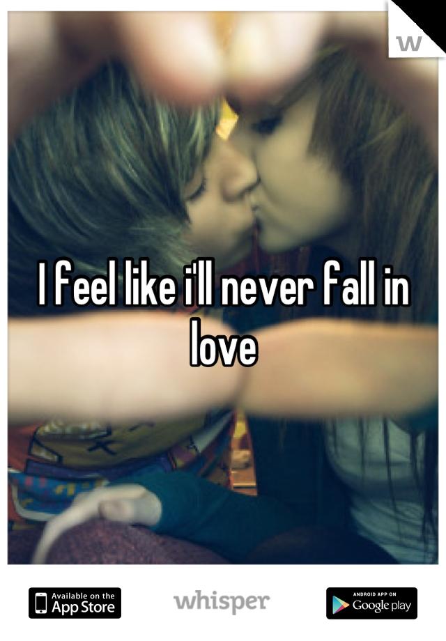 I feel like i'll never fall in love