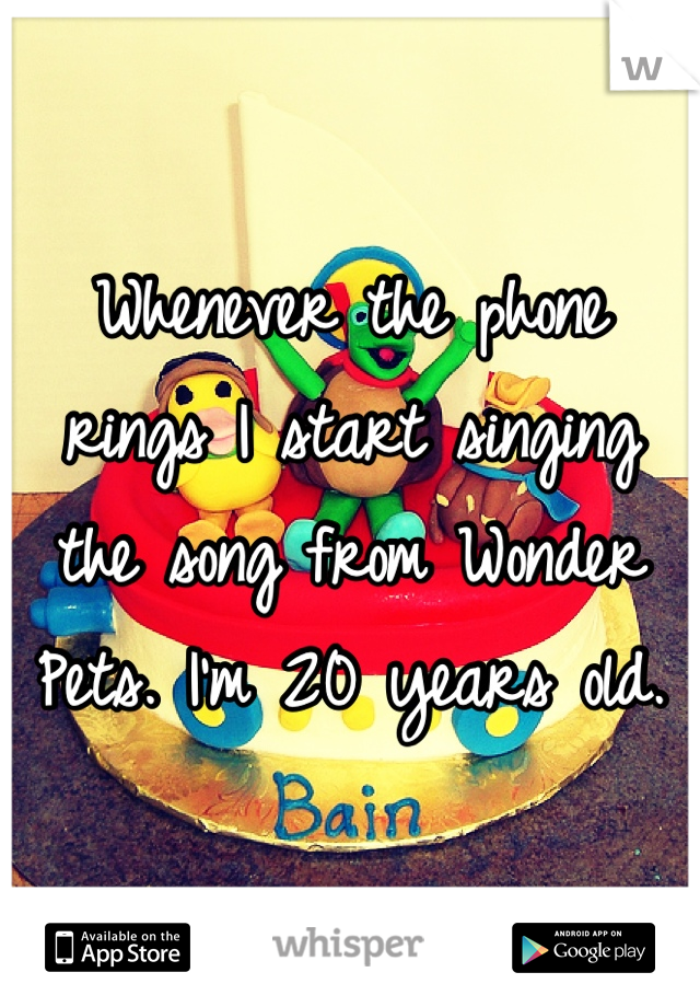 Whenever the phone rings I start singing the song from Wonder Pets. I'm 20 years old.