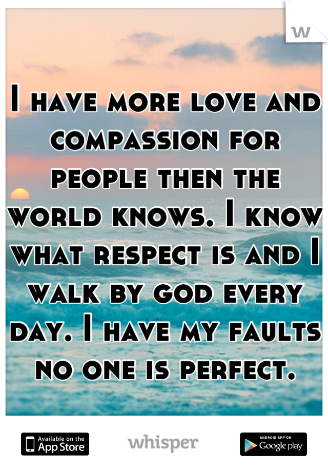 I have more love and compassion for people then the world knows. I know what respect is and I walk by god every day. I have my faults no one is perfect.