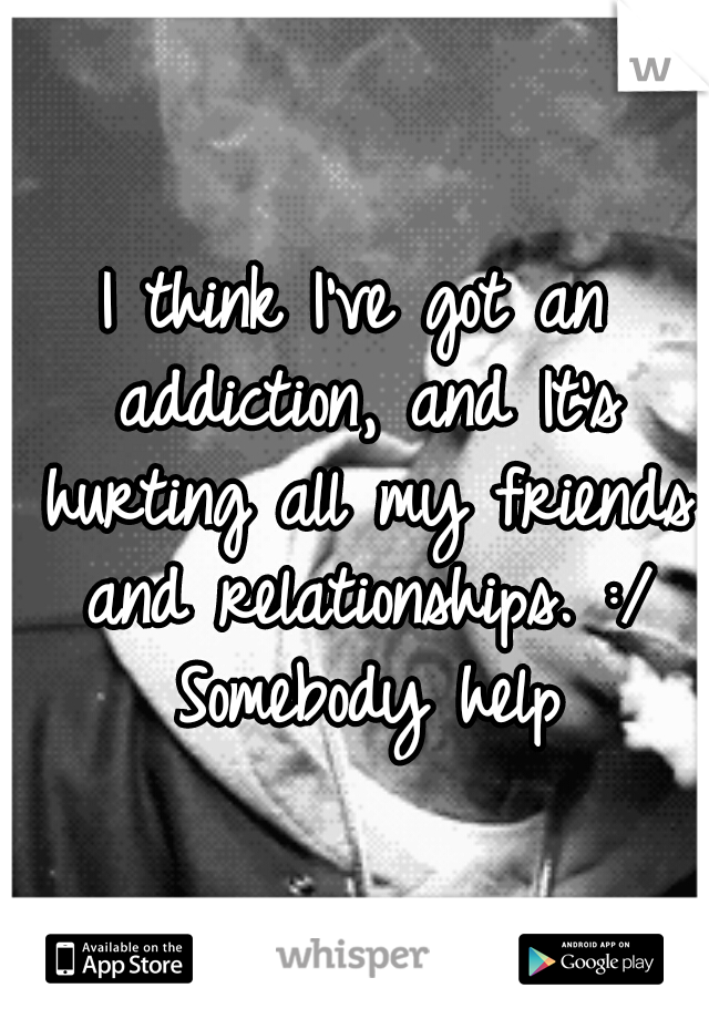 I think I've got an addiction, and It's hurting all my friends and relationships. :/ Somebody help