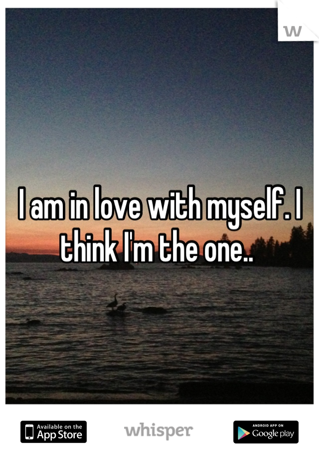 I am in love with myself. I think I'm the one..