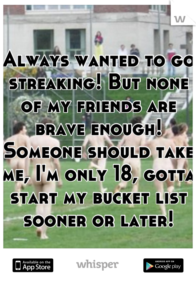 Always wanted to go streaking! But none of my friends are brave enough! Someone should take me, I'm only 18, gotta start my bucket list sooner or later!