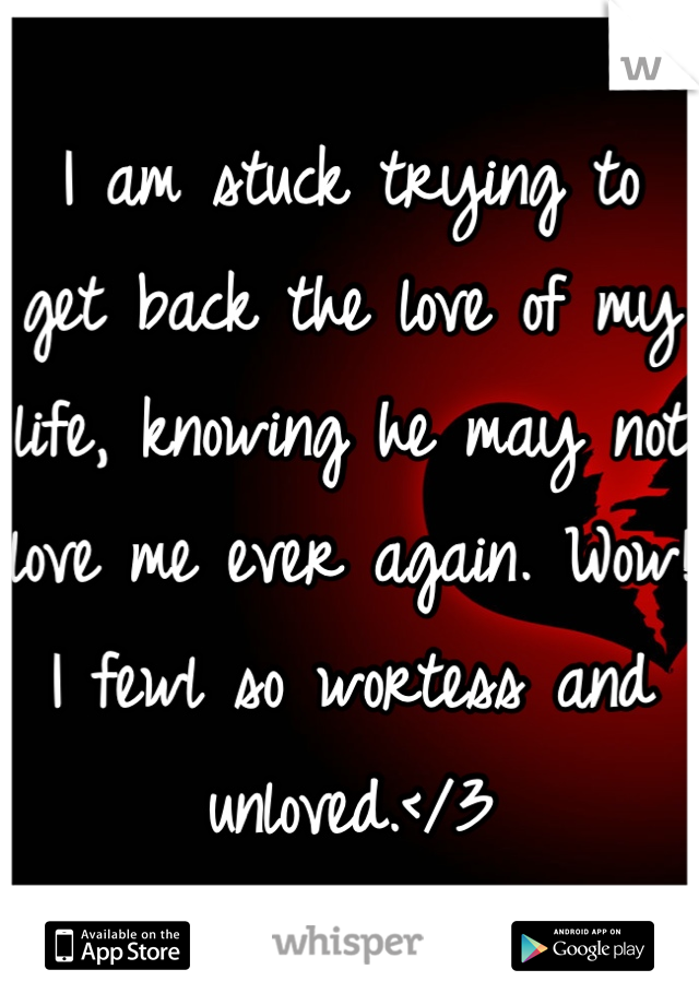I am stuck trying to get back the love of my life, knowing he may not love me ever again. Wow! I fewl so wortess and unloved.</3