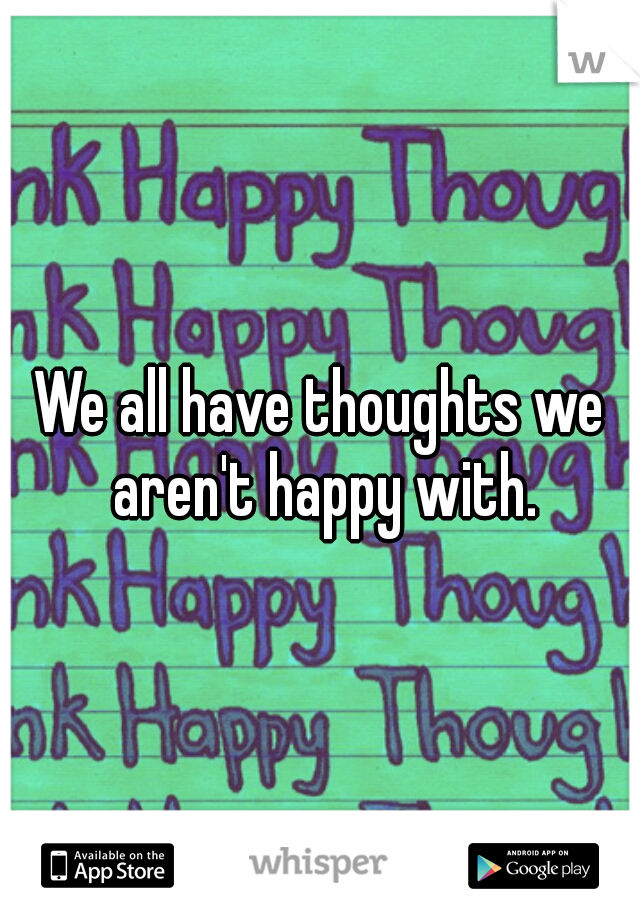 We all have thoughts we aren't happy with.