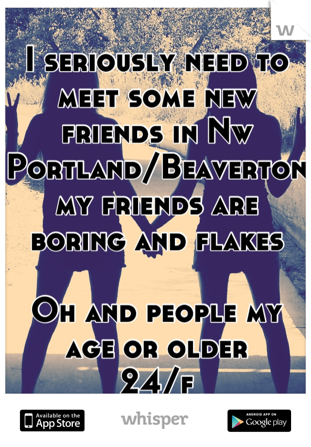 I seriously need to meet some new friends in Nw Portland/Beaverton my friends are boring and flakes   Oh and people my age or older 24/f