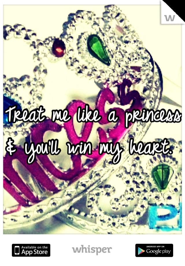 Treat me like a princess & you'll win my heart.