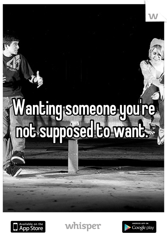 Wanting someone you're not supposed to want.