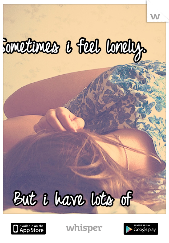 Sometimes i feel lonely.     But i have lots of friends.