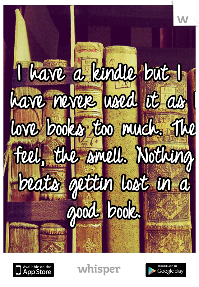 I have a kindle but I have never used it as I love books too much. The feel, the smell. Nothing beats gettin lost in a good book.