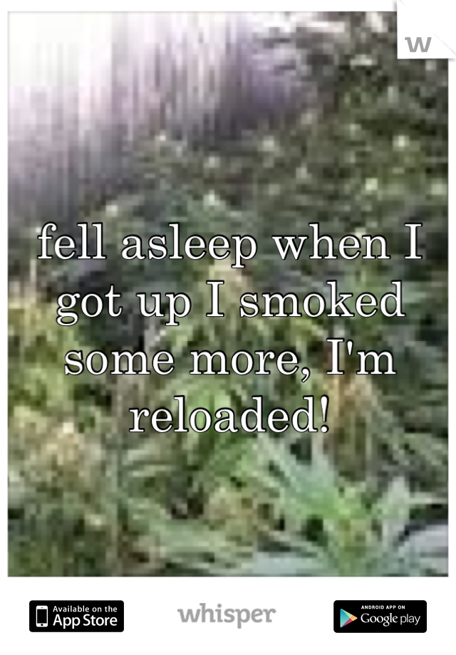 fell asleep when I got up I smoked some more, I'm reloaded!