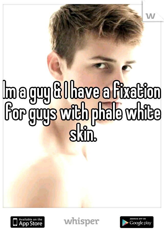 lm a guy & I have a fixation for guys with phale white skin.