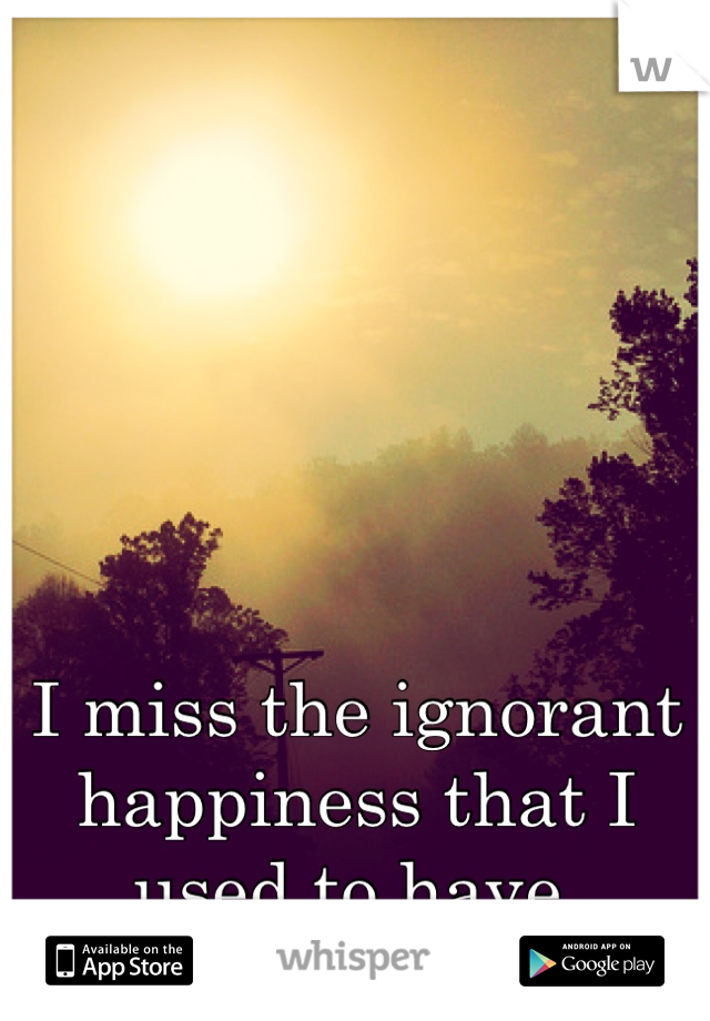 I miss the ignorant happiness that I used to have.
