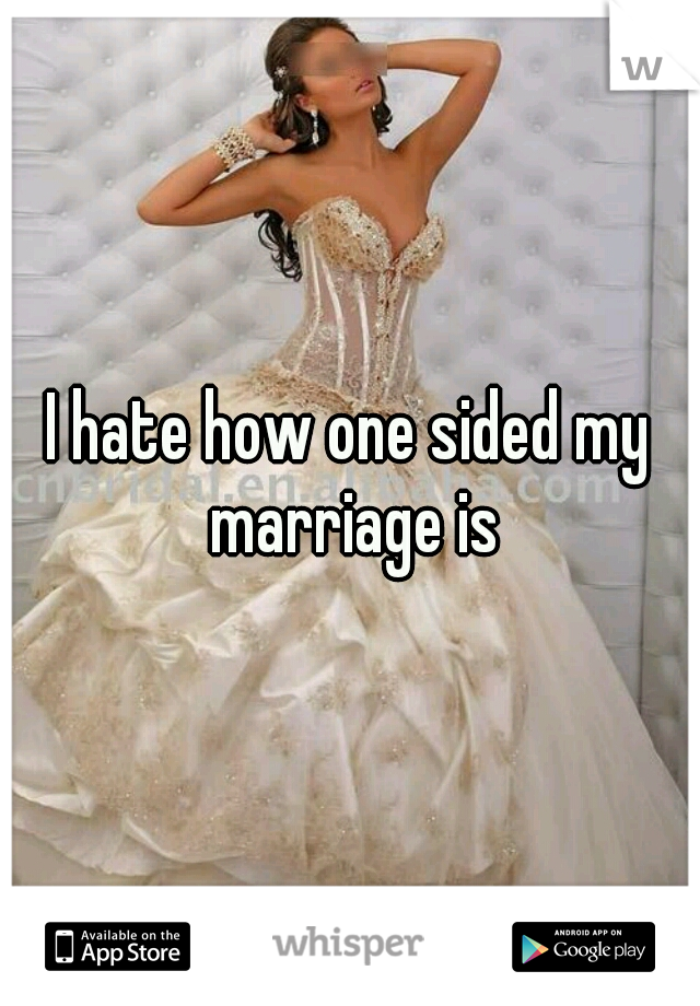 I hate how one sided my marriage is