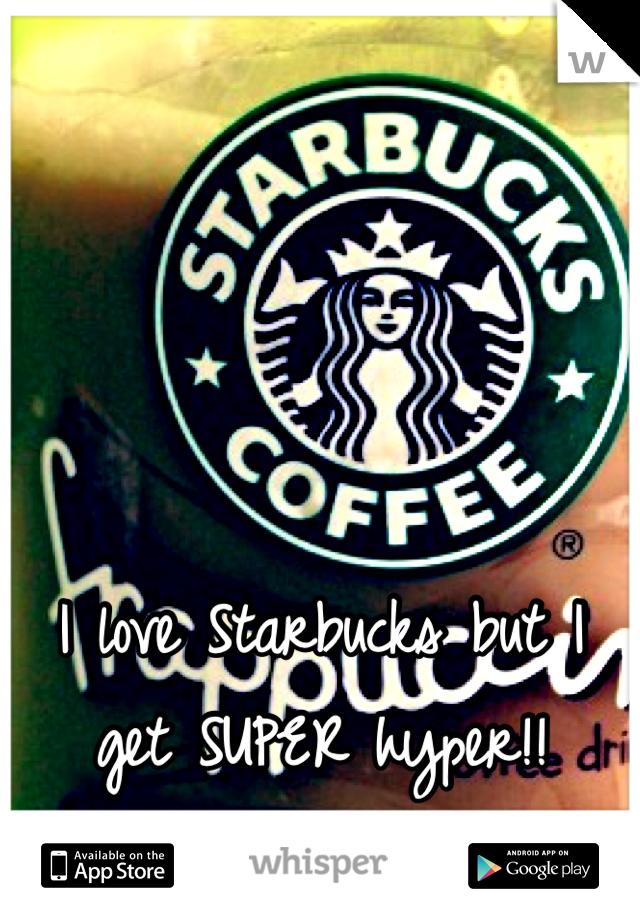 I love Starbucks but I get SUPER hyper!!