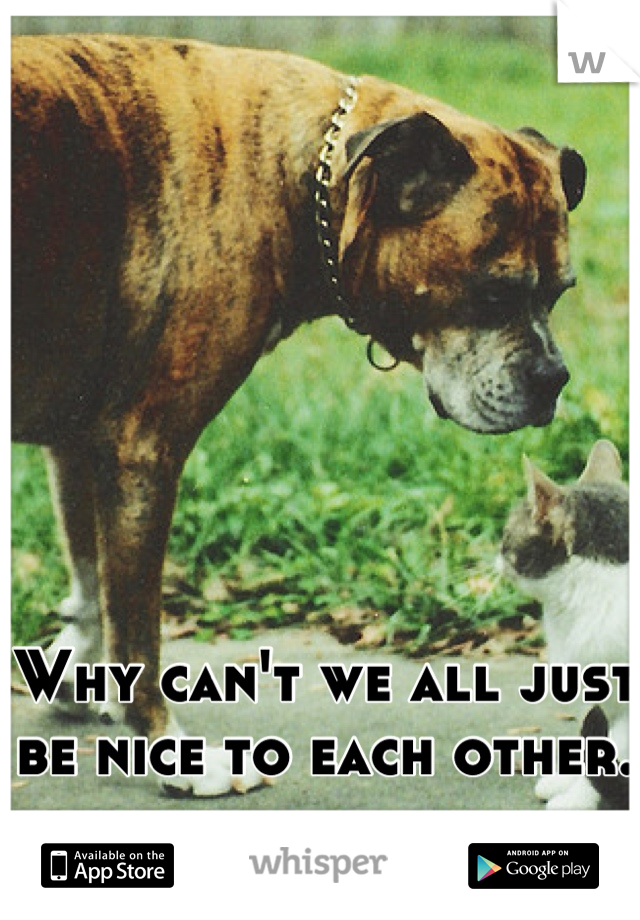 Why can't we all just be nice to each other.
