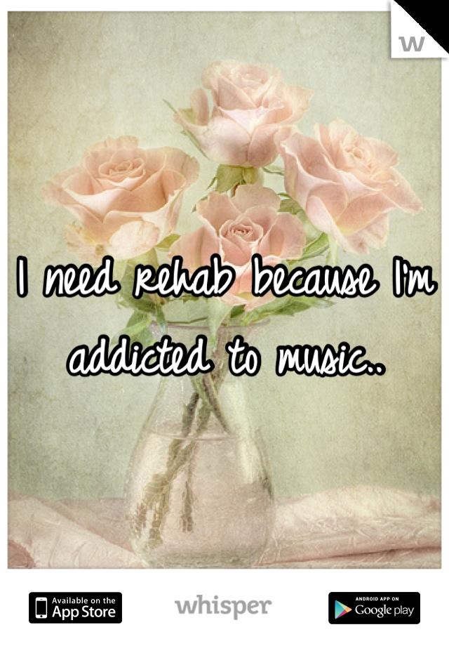 I need rehab because I'm addicted to music..