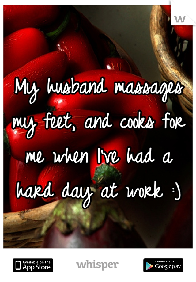 My husband massages my feet, and cooks for me when I've had a hard day at work :)