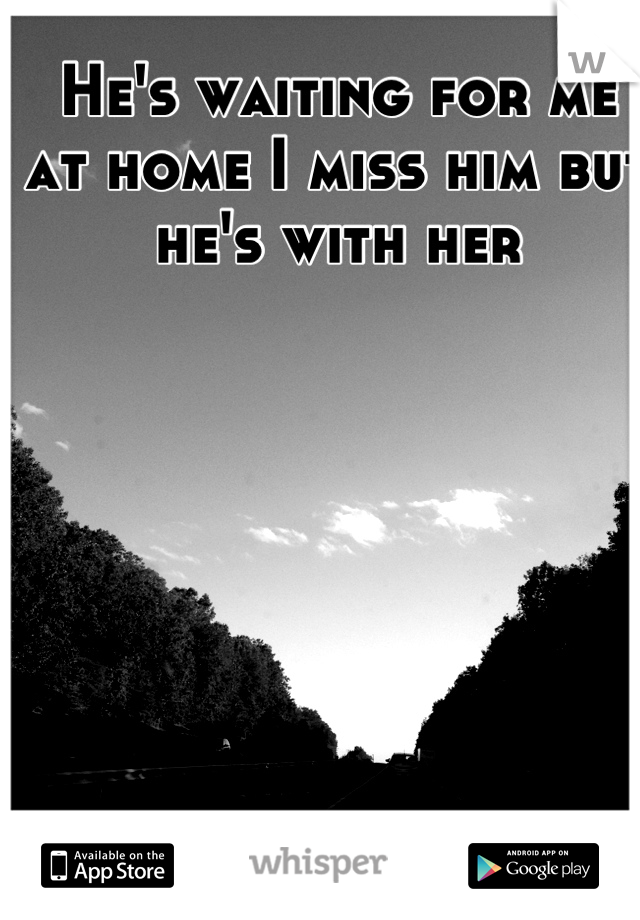 He's waiting for me at home I miss him but he's with her