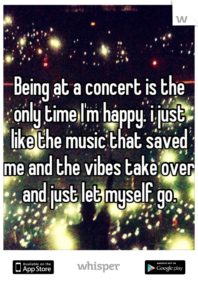 Being at a concert is the only time I'm happy. i just like the music that saved me and the vibes take over and just let myself go.